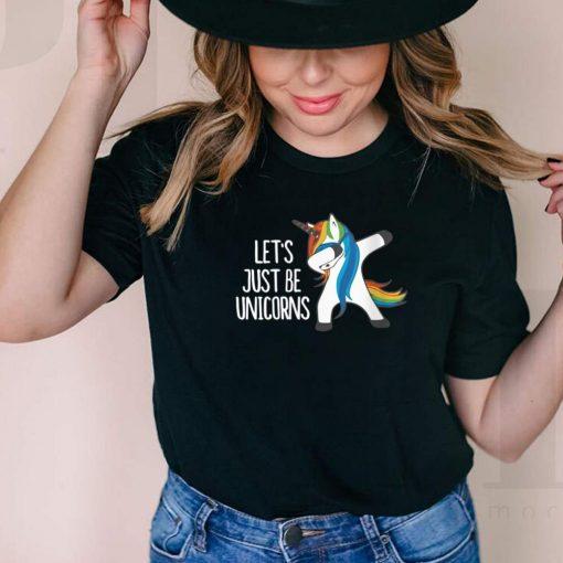 Lets Just Be Unicorns shirt