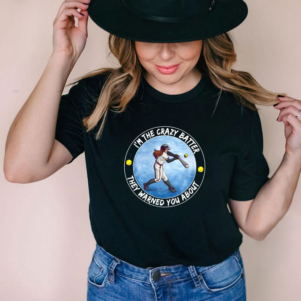 I'm The Crazy Batter They Warned You About T shirt