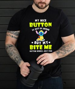 My Nice Button Is Out Of Order But My Bite Me Button Works just Fine Stitch Shirt