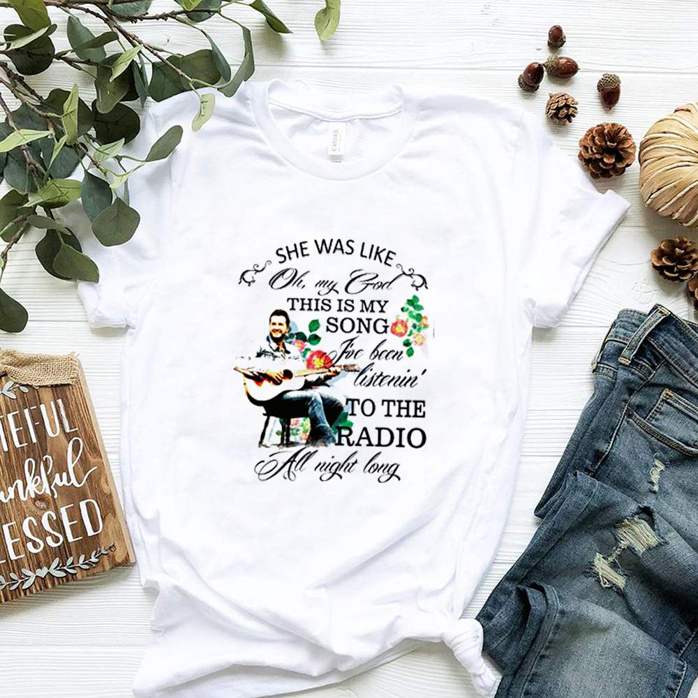 She was like oh my god this is my song Ive been listenin to the radio at night long shirt