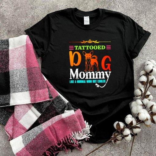 Tattooed Dog Mommy Like a Normal Mom But Cooler Shirt
