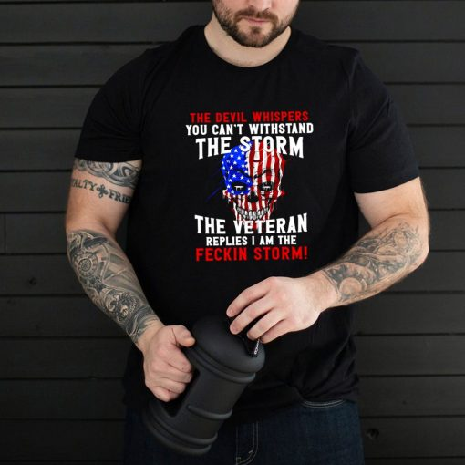 The Devil Whispers You Can't Withstand The Storm The Veteran Replies I Am The Feckin Storm T shirt