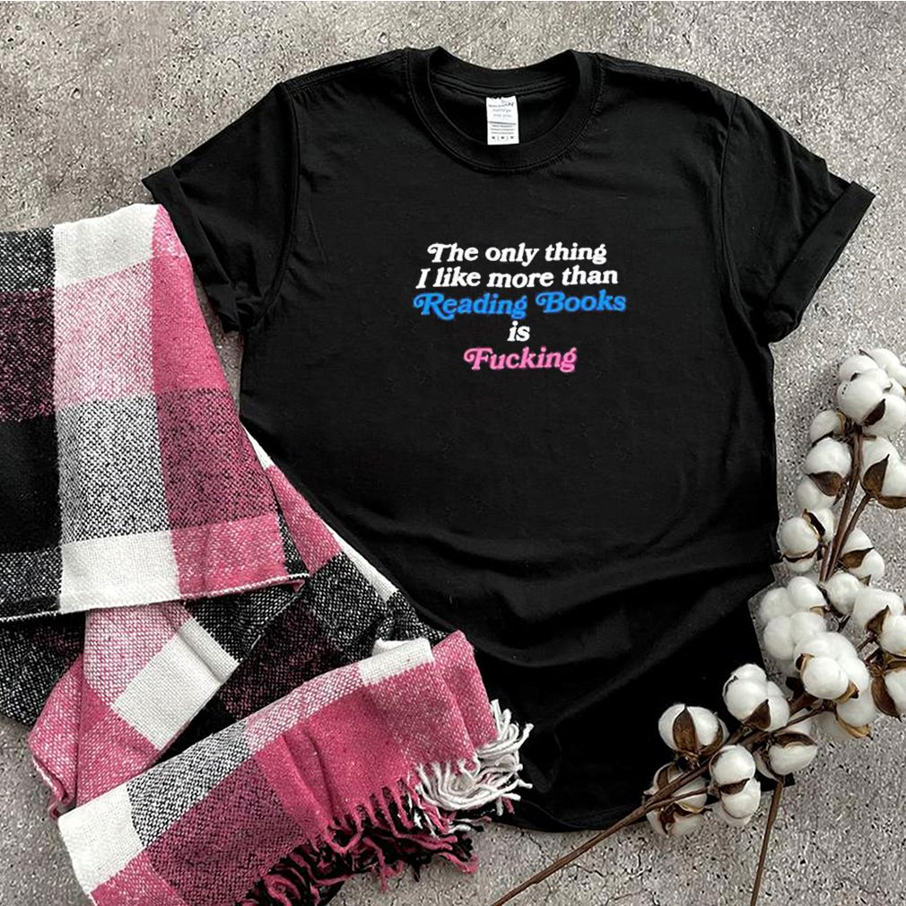The only thing I like more than reading books is fucking shirt