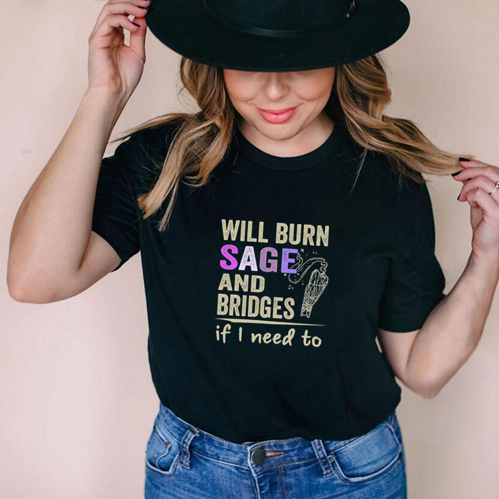Will Burn Sage And Bridges If I Need To Shirt