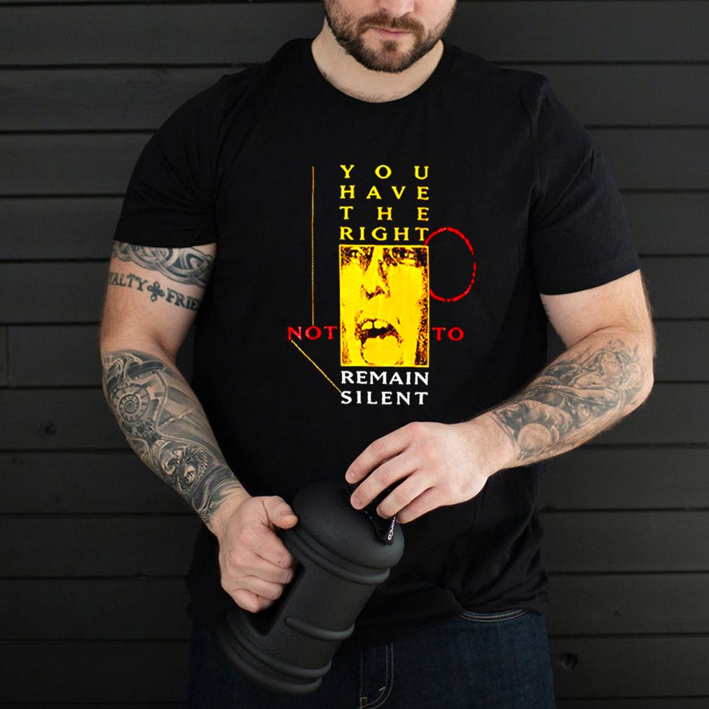 You have the right not to remain silent shirt