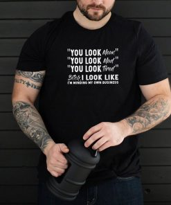 You look mean you look mad you look tired bitch I look like Im minding my own business shirt