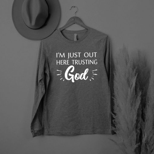 Im Just Out Here Trusting God shirt