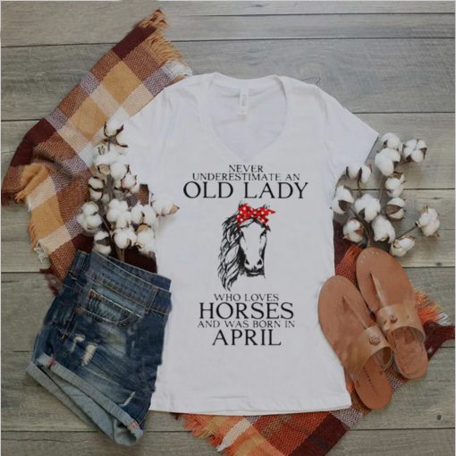 Never Underestimate An Old Lady Who Loves Horses And Was Born In April Shirt