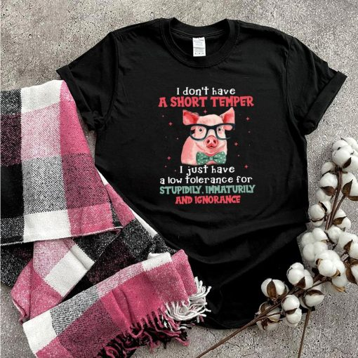 Pig I Don't Have A Short Temper I Just Have A Low Tolerance For Stupidity Immaturity And Ignorance T shirt