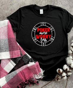 Poker more worry less shirt