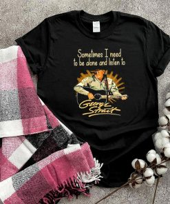 Sometimes I need to be alone and listen to George Strait shirt
