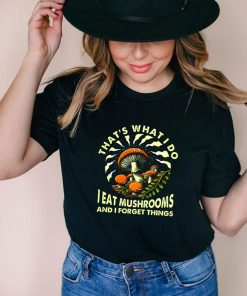 Thats what I do I eat mushrooms and I forget things shirt
