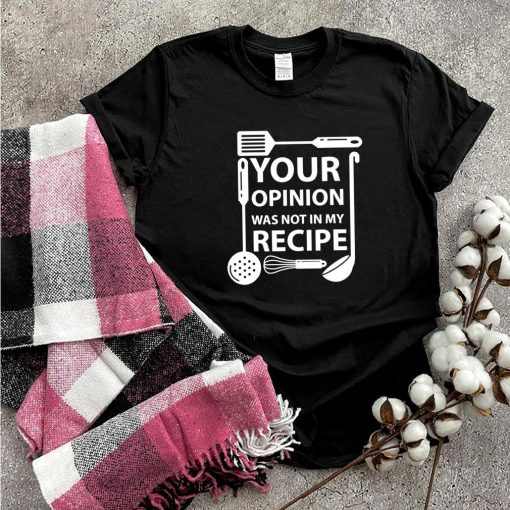 Your Opinion Was Not In My Recipe Chef Cook Cooking Utensil shirt