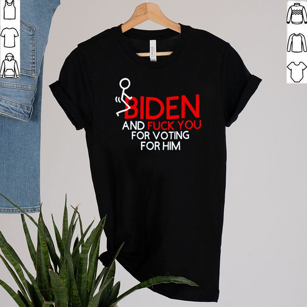 Biden and fuck you for voting for him shirt