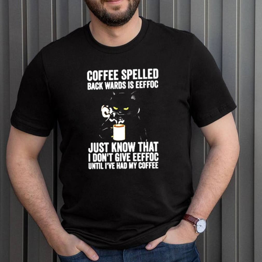 Coffee-spelled-back-wards-is-eeffoc-just-know-that-I-dont-give-eeffoc-until-Ive-had-my-coffee-shirt