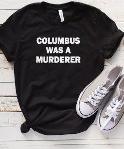 Columbus Was A Murderer shirt