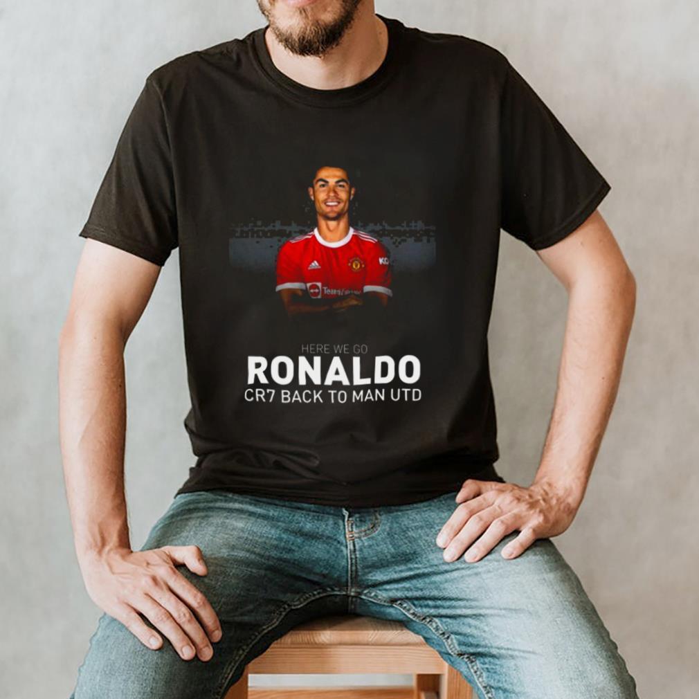 Cristiano Ronaldo CR7 Back To Manchester United Here We Go Shirt