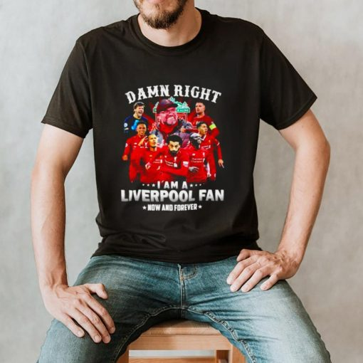 Damn right I am a Liverpool now and forever shirt