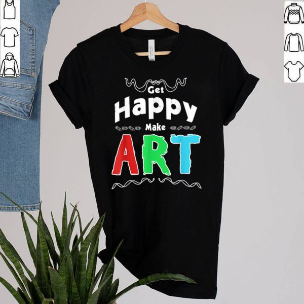 Get Happy Make Art Fun Positivity Design For Artists shirtGet Happy Make Art Fun Positivity Design For Artists shirt