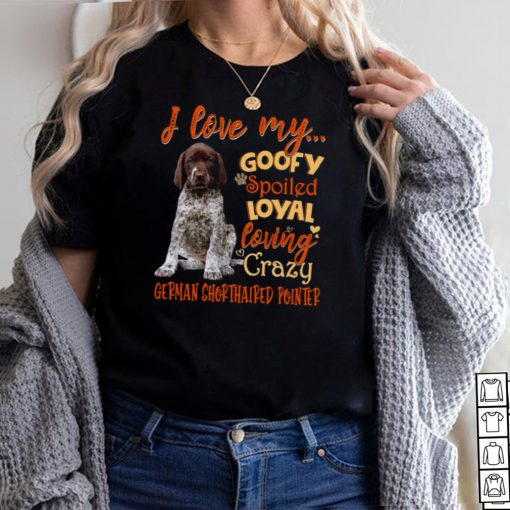 I Love My Goofy Spoiled Loyal Loving Crazy German Shorthaired Pointer T shirt