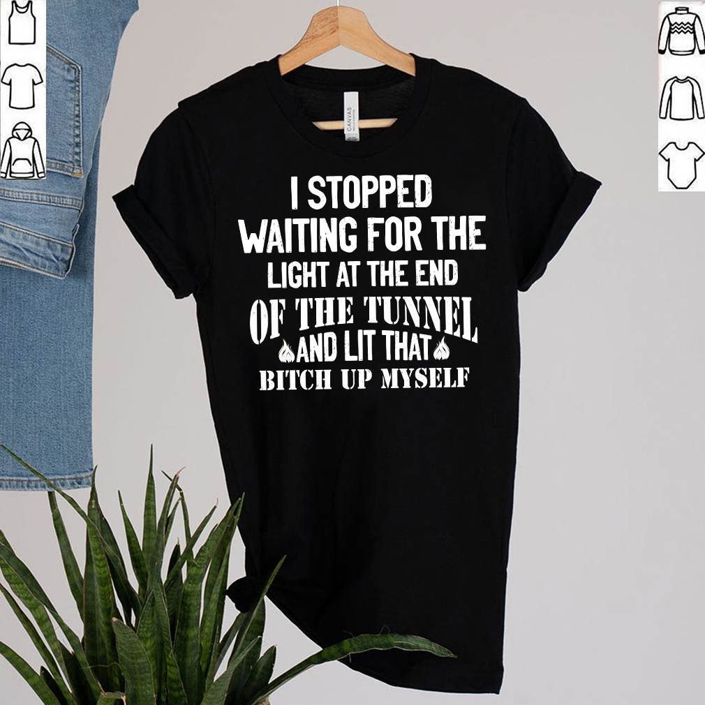I Stopped Waiting For The Light At The End Of The Tunnel And Lit That Bitch Up Myself T-Shirt