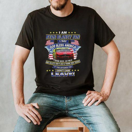 I am Ryan Blaney fan I say god bless America I dont care leave shirt