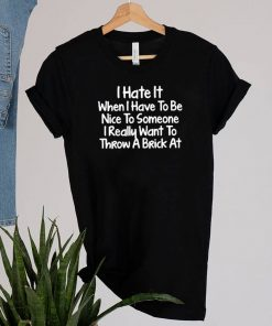 I-hate-it-when-I-have-to-be-nice-to-someone-I-really-want-tI hate it when I have to be nice to someone I really want to throw a brick at shirto-throw-a-brick-at-shirt
