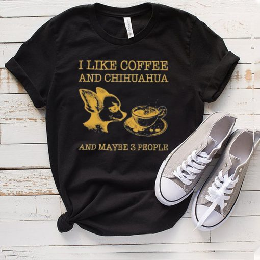 I like coffee and chihuahua and maybe 3 people shirt