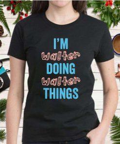 IM Walter Doing Walter Things Fun Personalized Family Gag Shirt Copy
