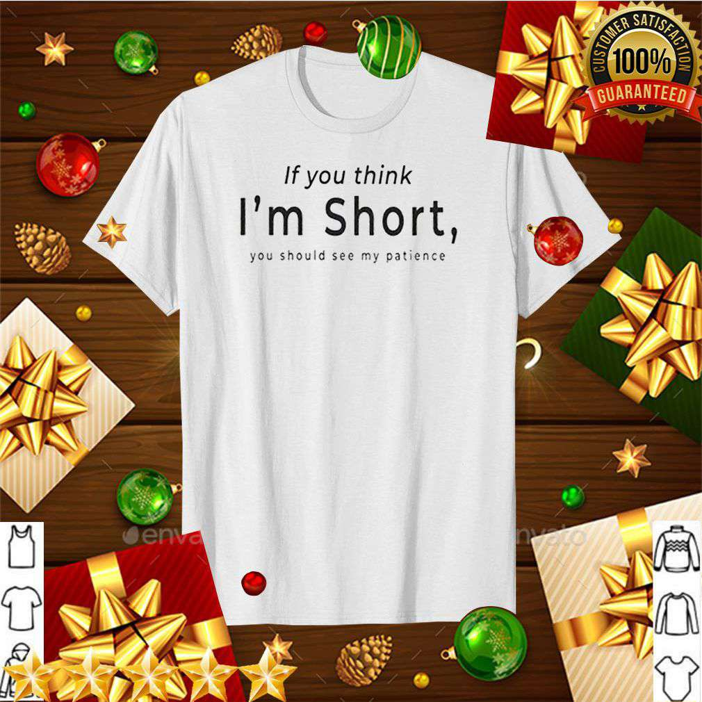 If you think Im short you should see me patience shirt 5
