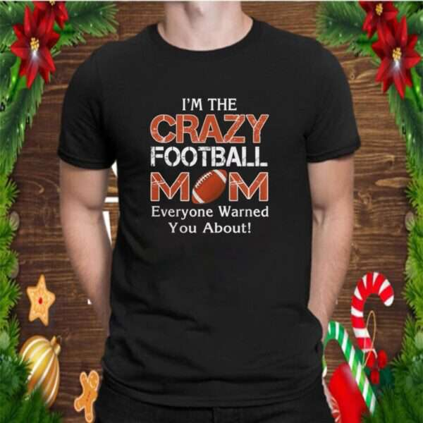 Im the crazy mom football mom everyone warned you about shirt 6