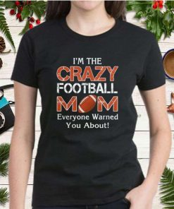 Im the crazy mom football mom everyone warned you about shirt Copy