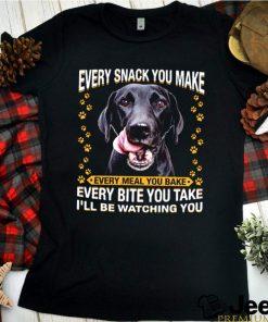 Labrador Retriever every snack you make every bite you take shirt