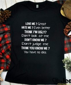 Love me great hate me even better think Im ugly shirt