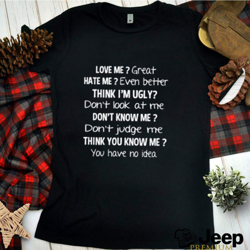 Love me great hate me even better think Im ugly shirt 5
