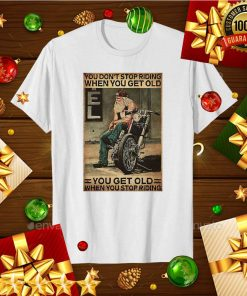 Motorcycle You Don't Stop Riding When You Get Older You Get Old When You Stop Riding