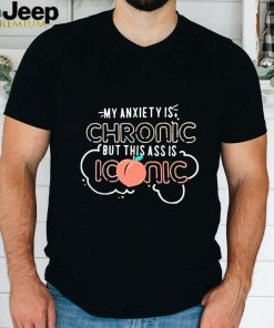 My anxiety is chronic but this assMy anxiety is chronic but this ass is iconic shirt is iconic