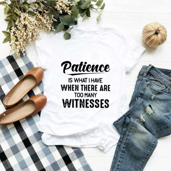 Patience Is What I Have When There Are Too Many Witnesses