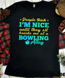 People think im nice until they sit beside me at a bowling alley shirt 8