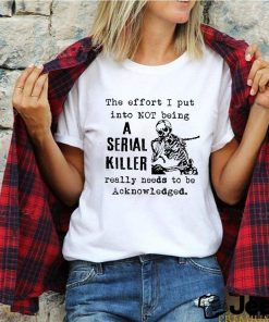Skeleton the effort I put into not being a serial killer really needs to be acknowledged shirt