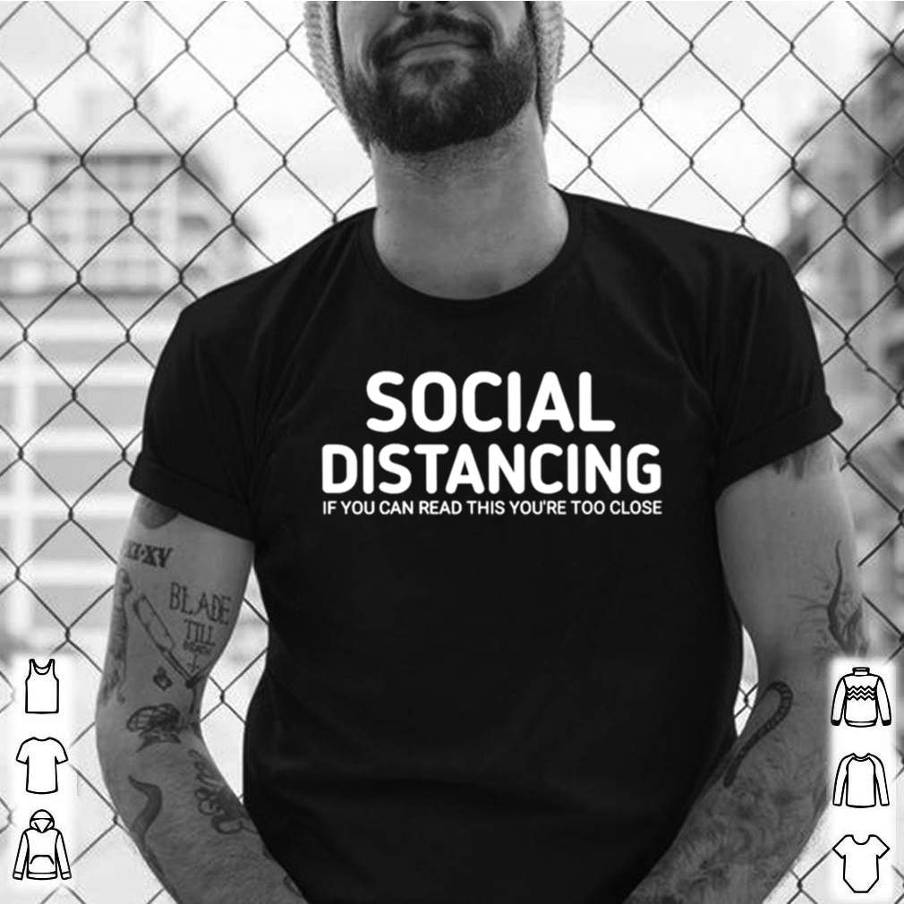 Social distancing if you can read this youre too close shirt 7