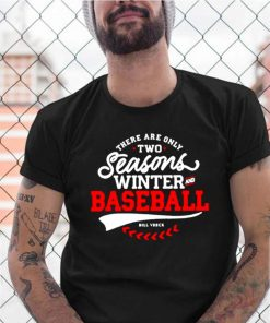 There Are Only Two Seasons Winter And Baseball shirt