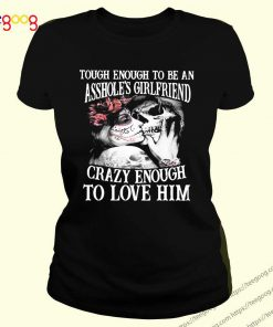 Though Enough To Be An Asshole's Girlfriend Crazy Enough To Love Him