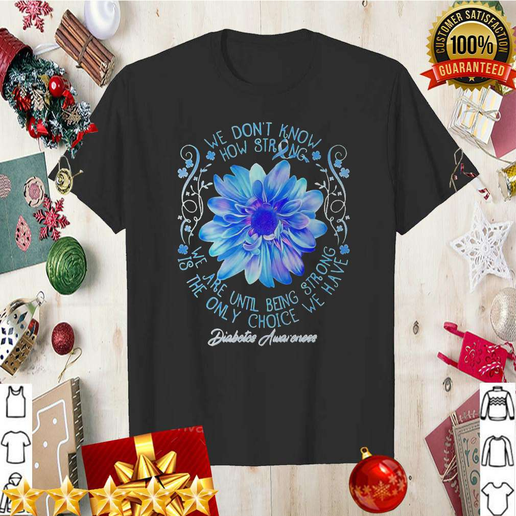 We Don't Know How Strong We Are Until Being Strong Is The Only Choice We Have Diabetes Awareness Shirt 13