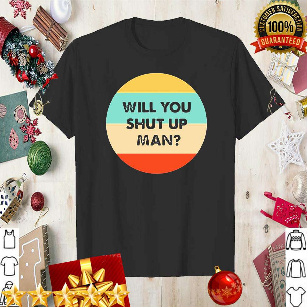 Will you just shut up man vintage shirt 5