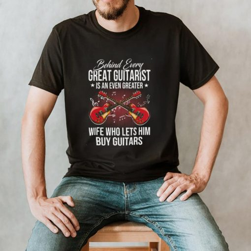 Behind Every Great Guitarist Is An Even Greater Wife Who Lets Him Buy Guitars shirt