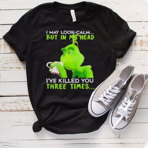 I May Look Calm But In My Head Ive Killed You Three Times The Grinch Shirt