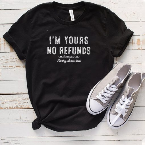 Im yours no refunds I love you sorry about that shirt
