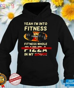 Yeah I'm Into Fitness Fitness Whole Pizza In My Mouth Workout Day T shirt