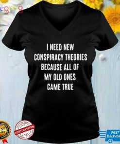 I Need New Conspiracy Theories Because All Of My Old Ones Came True T shirt